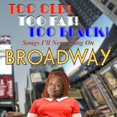 Too Old, Too Fat, Too Black – Songs I'll Never Sing on Broadway